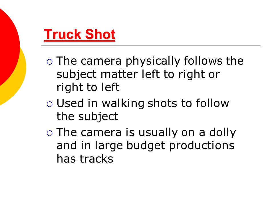Truck Shot The camera physically follows the subject matter left to right or right to left. Used in walking shots to follow the subject.