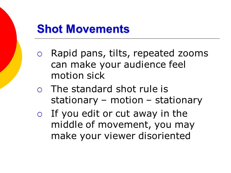 Shot Movements Rapid pans, tilts, repeated zooms can make your audience feel motion sick. The standard shot rule is stationary – motion – stationary.
