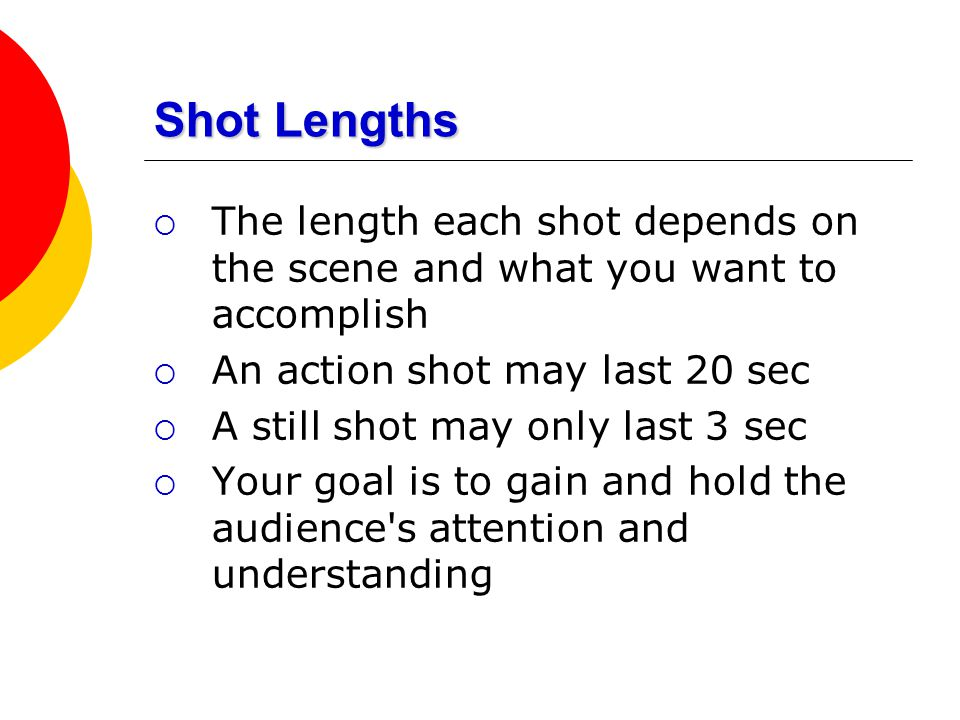 Shot Lengths The length each shot depends on the scene and what you want to accomplish. An action shot may last 20 sec.