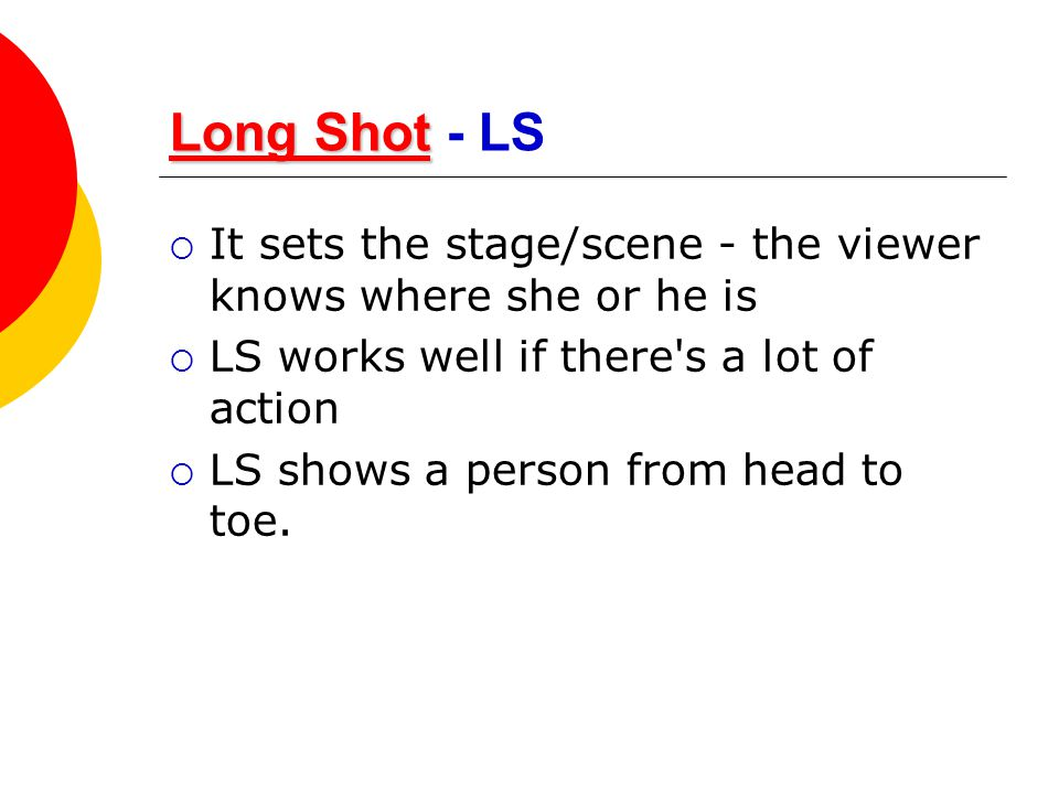 Long Shot - LS It sets the stage/scene - the viewer knows where she or he is. LS works well if there s a lot of action.