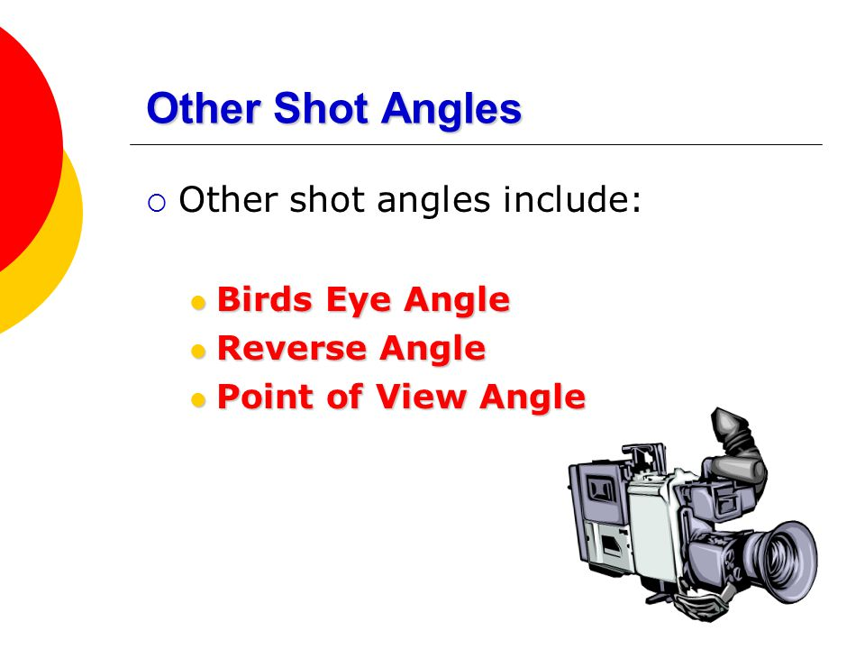 Other Shot Angles Other shot angles include: Birds Eye Angle