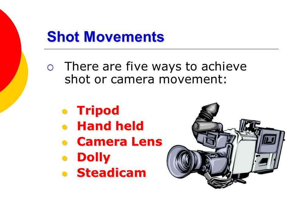 Shot Movements There are five ways to achieve shot or camera movement: