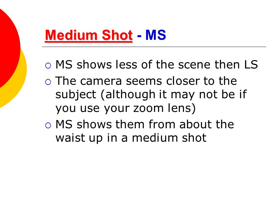 Medium Shot - MS MS shows less of the scene then LS