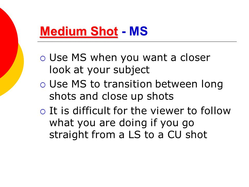 Medium Shot - MS Use MS when you want a closer look at your subject