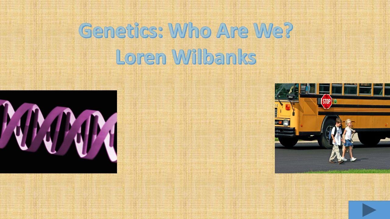 Genetics: Who Are We Loren Wilbanks