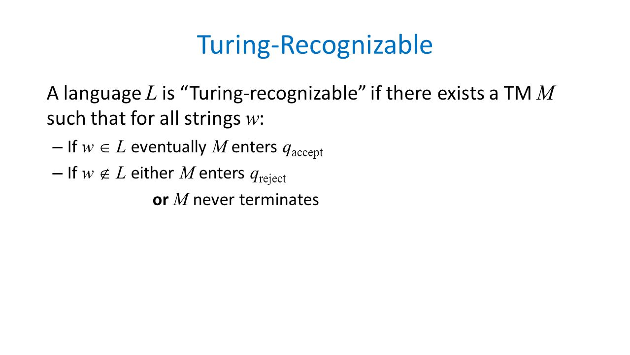 Turing-Recognizable A language L is Turing-recognizable if there exists a TM M such that for all strings w: