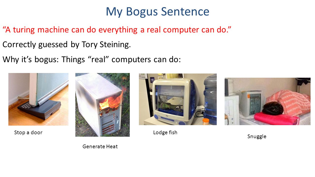 My Bogus Sentence A turing machine can do everything a real computer can do. Correctly guessed by Tory Steining.