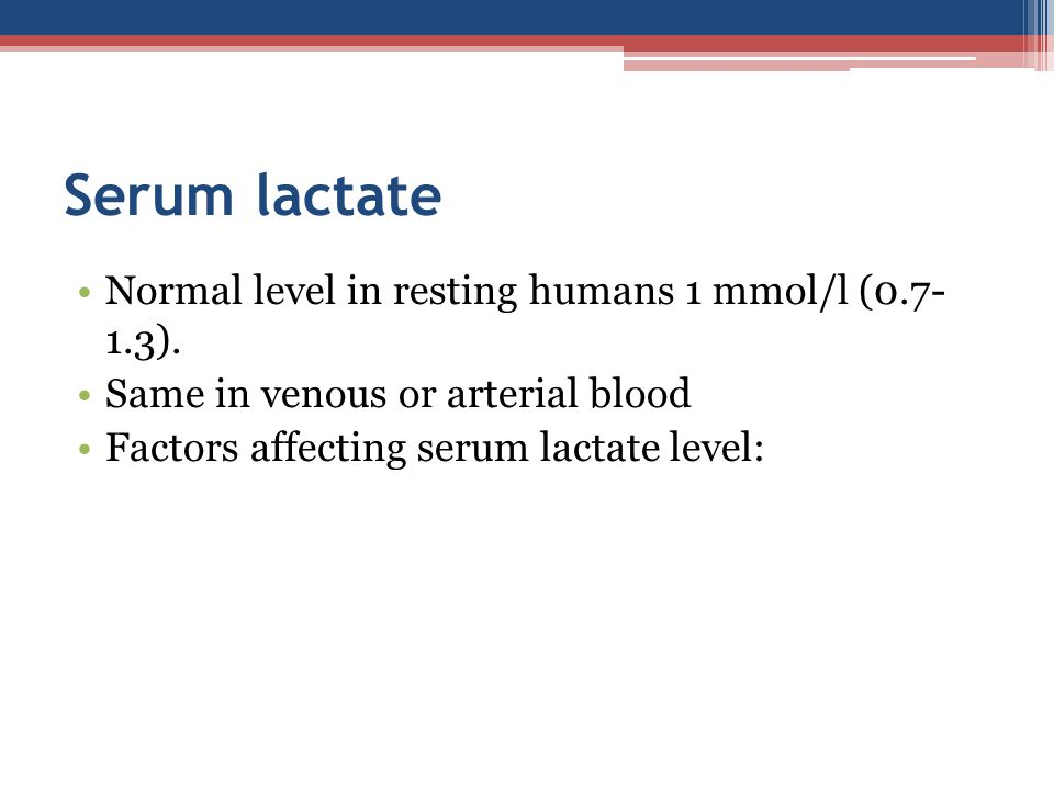 Serum lactate Normal level in resting humans 1 mmol/l (0.7- 1.3).
