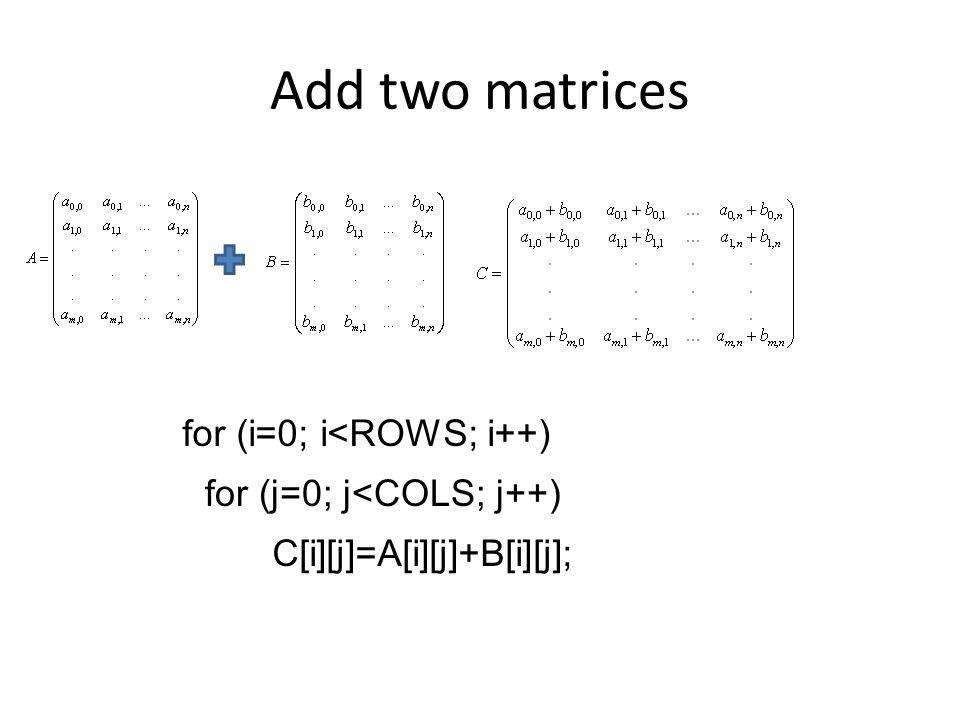 Add two matrices for (i=0; i<ROWS; i++) for (j=0; j<COLS; j++)