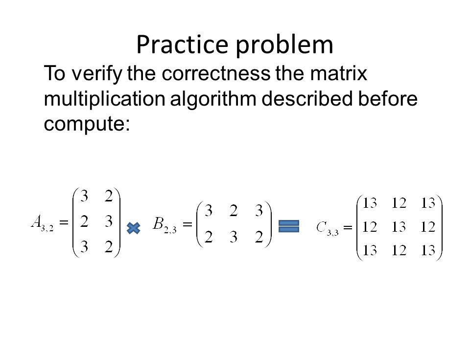 Practice problem To verify the correctness the matrix multiplication algorithm described before compute: