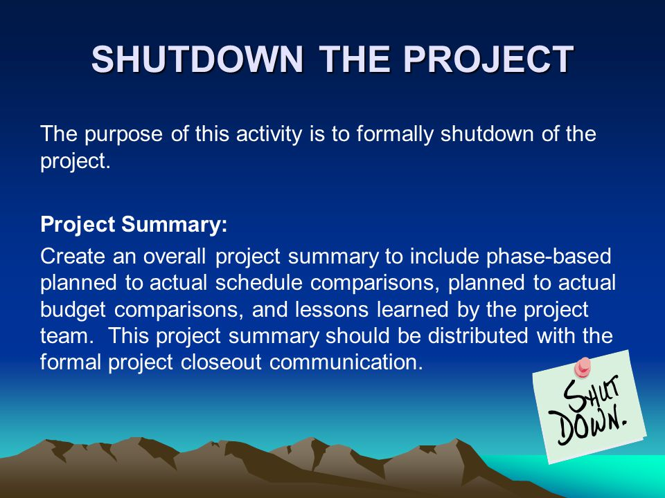 SHUTDOWN THE PROJECT The purpose of this activity is to formally shutdown of the project. Project Summary:
