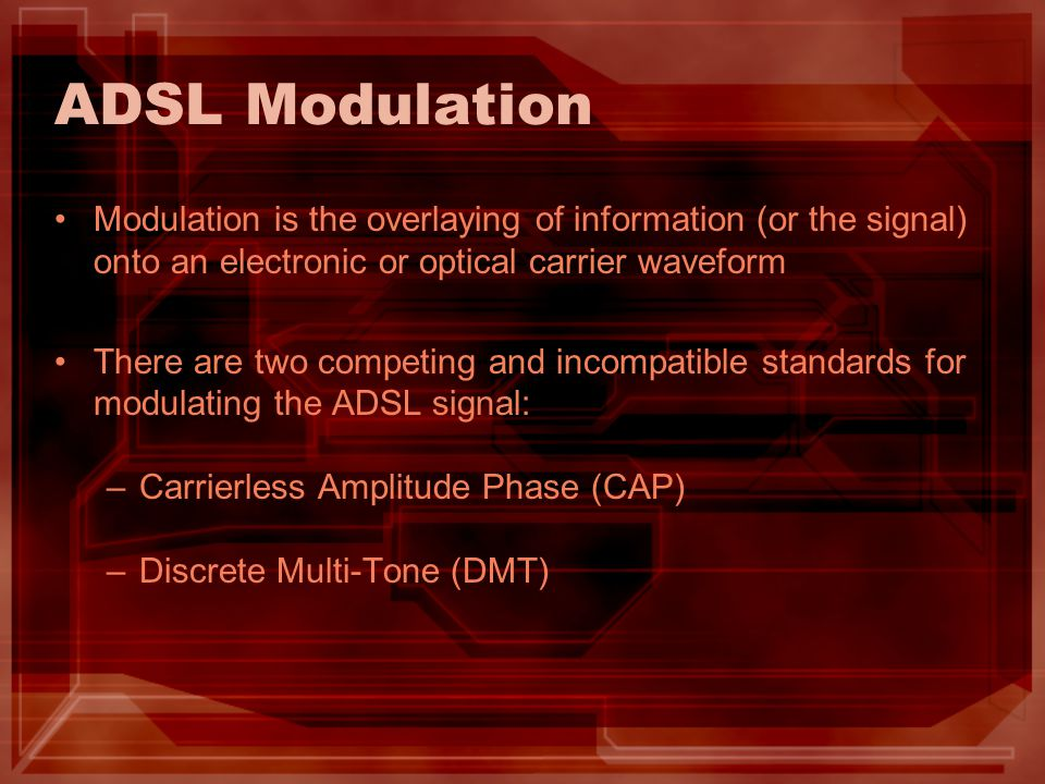 ADSL Modulation Modulation is the overlaying of information (or the signal) onto an electronic or optical carrier waveform.