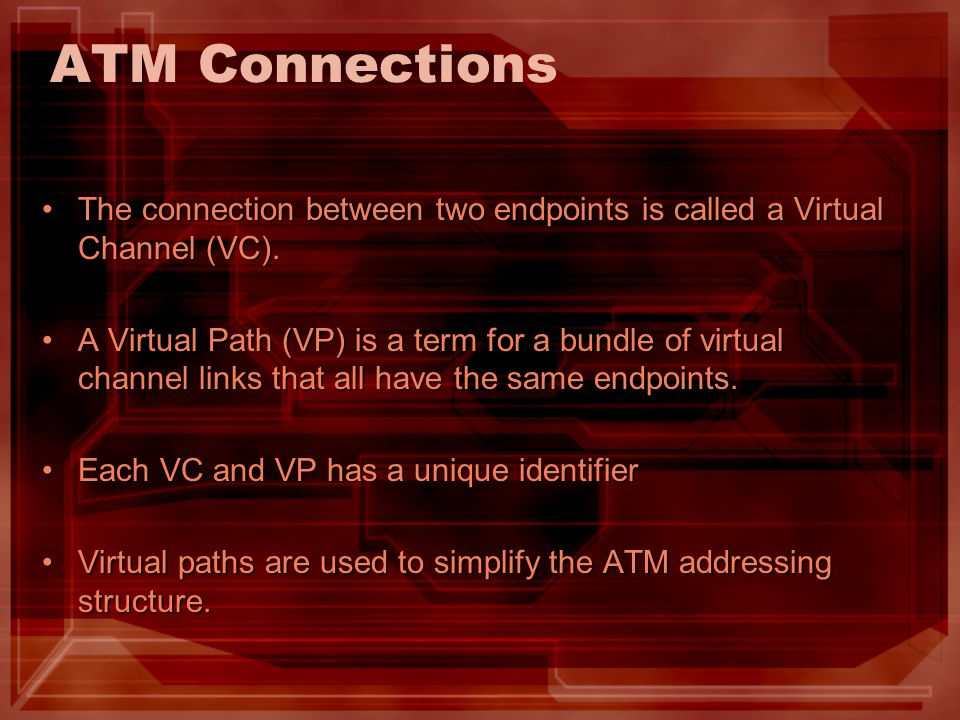 ATM Connections The connection between two endpoints is called a Virtual Channel (VC).