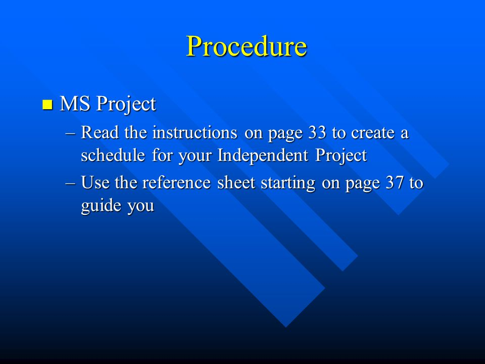 Procedure MS Project. Read the instructions on page 33 to create a schedule for your Independent Project.