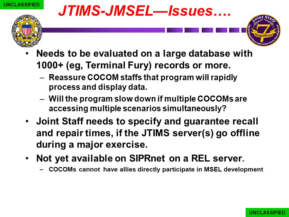 UNCLASSIFIED JTIMS-JMSEL—Issues…. Needs to be evaluated on a large database with 1000+ (eg, Terminal Fury) records or more.