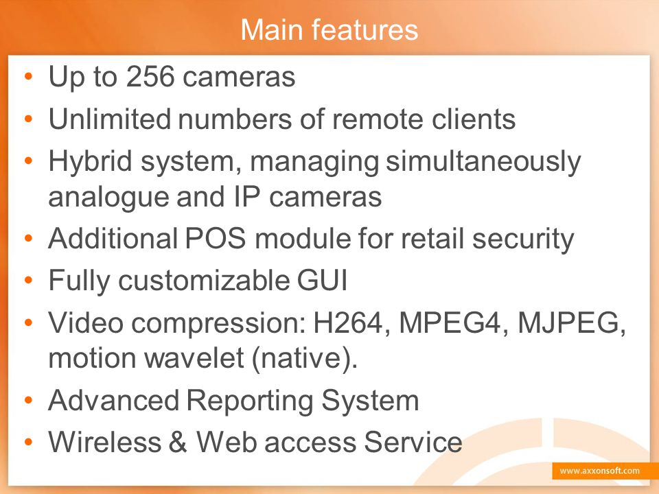 Main features Up to 256 cameras. Unlimited numbers of remote clients. Hybrid system, managing simultaneously analogue and IP cameras.