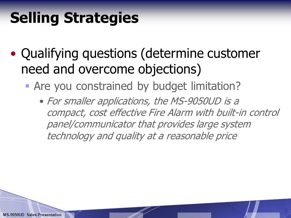 Selling Strategies Qualifying questions (determine customer need and overcome objections) Are you constrained by budget limitation