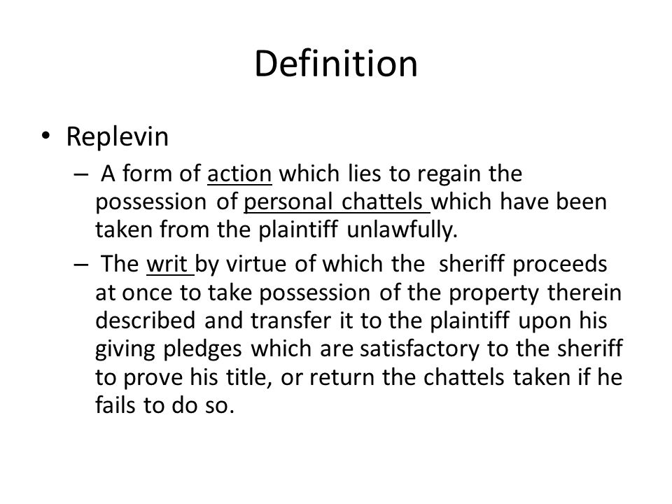 Definition Replevin. A form of action which lies to regain the possession of personal chattels which have been taken from the plaintiff unlawfully.