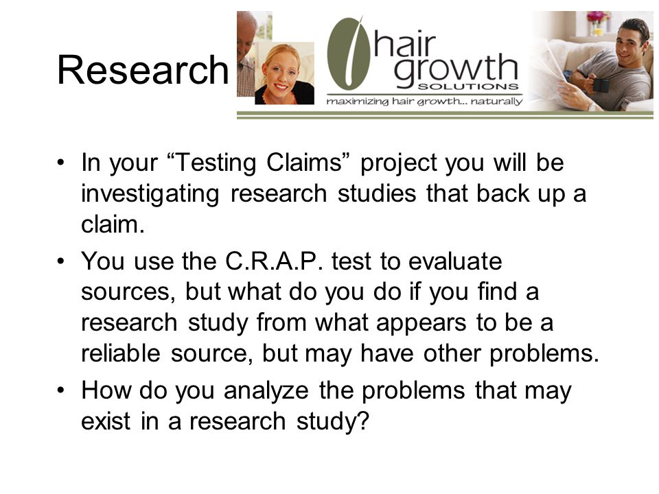 Research In your Testing Claims project you will be investigating research studies that back up a claim.
