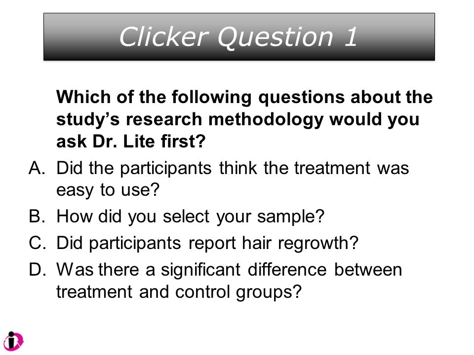 Clicker Question 1 Which of the following questions about the study's research methodology would you ask Dr. Lite first