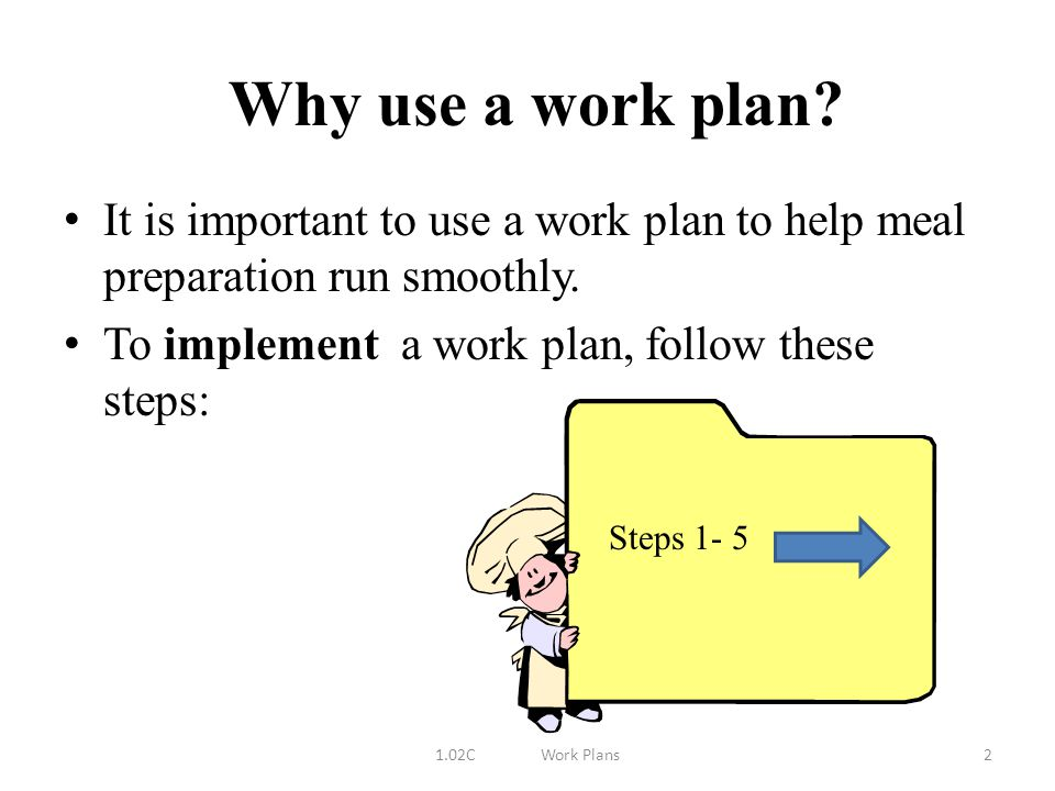 Why use a work plan It is important to use a work plan to help meal preparation run smoothly. To implement a work plan, follow these steps: