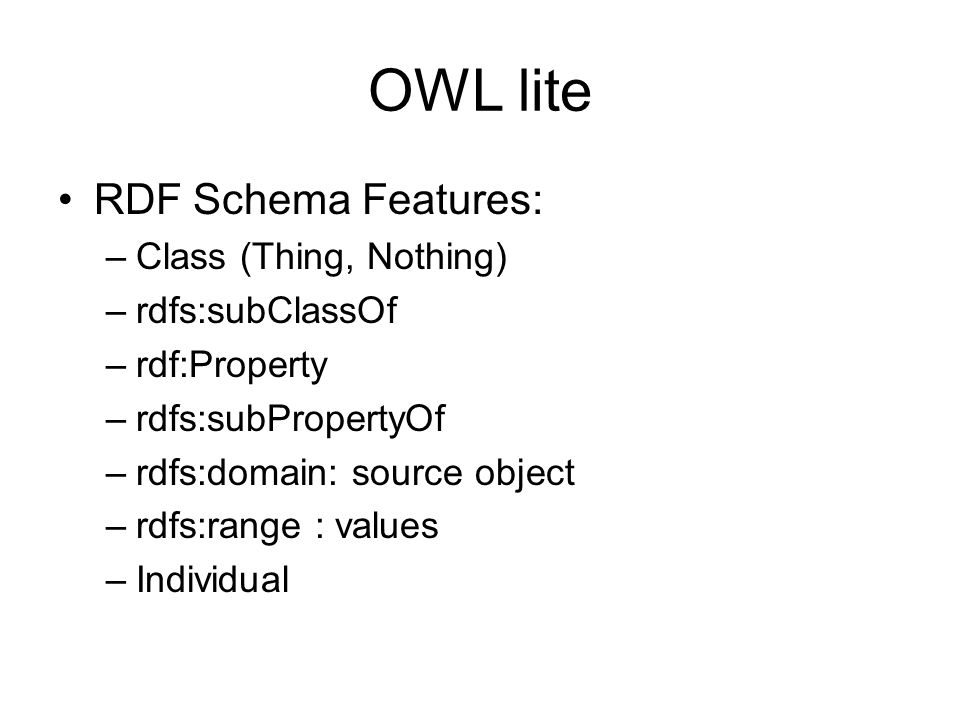 OWL lite RDF Schema Features: Class (Thing, Nothing) rdfs:subClassOf