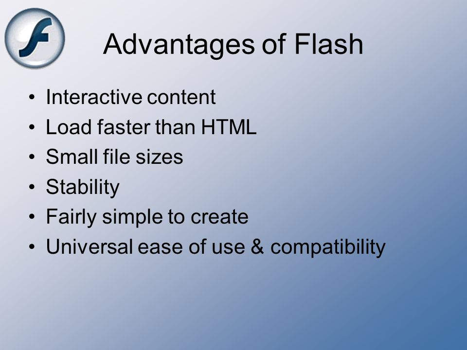 Advantages of Flash Interactive content Load faster than HTML