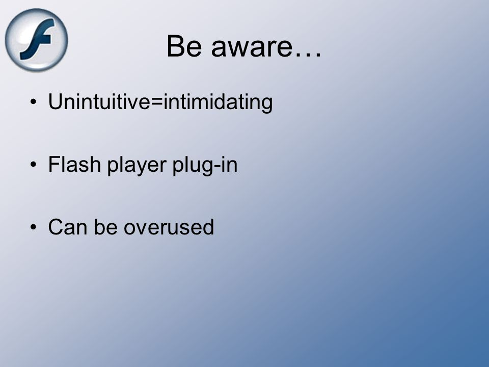 Be aware… Unintuitive=intimidating Flash player plug-in