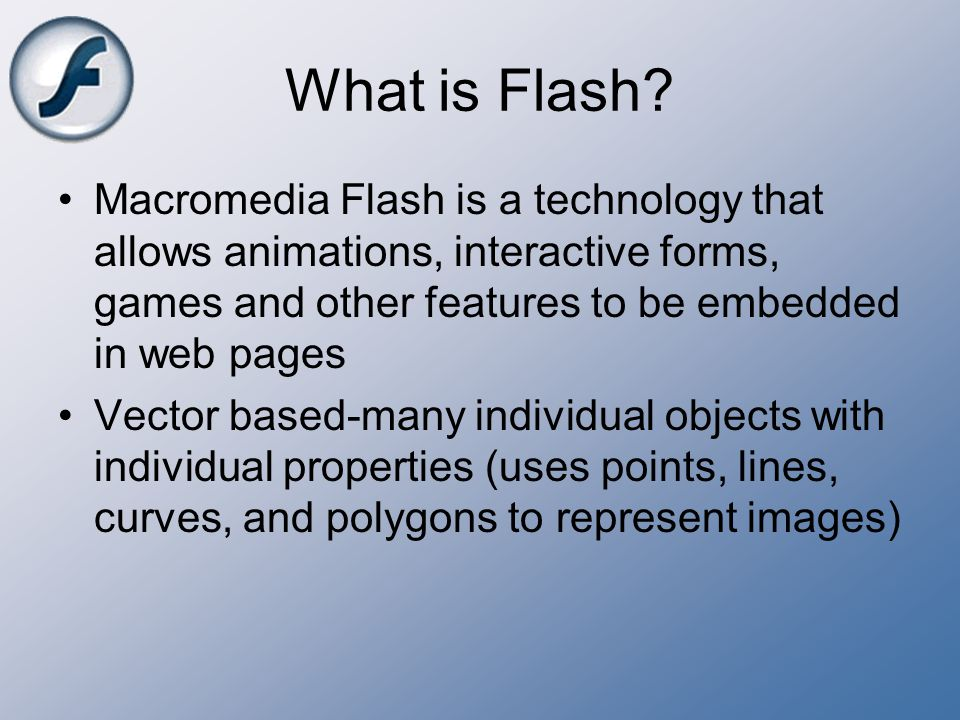 What is Flash Macromedia Flash is a technology that allows animations, interactive forms, games and other features to be embedded in web pages.