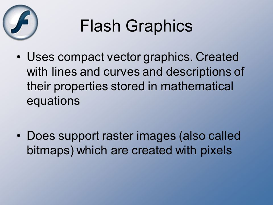 Flash Graphics Uses compact vector graphics. Created with lines and curves and descriptions of their properties stored in mathematical equations.