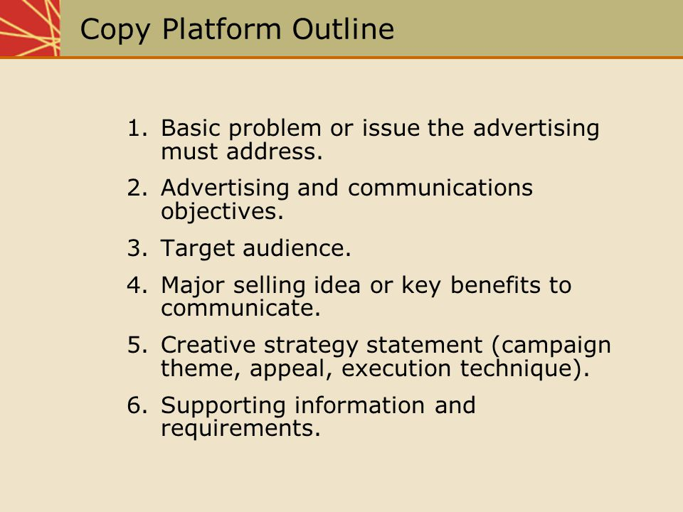 Copy Platform Outline 1. Basic problem or issue the advertising must address. 2. Advertising and communications objectives.