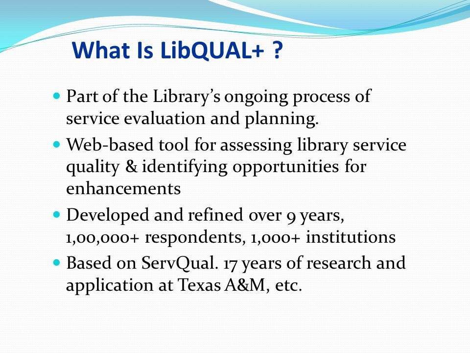 LibQUAL+ at Queen s* Nov. 12, 200307/16/96. What Is LibQUAL+ Part of the Library's ongoing process of service evaluation and planning.