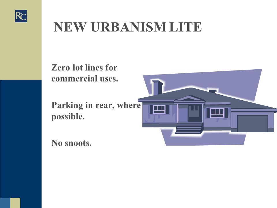 NEW URBANISM LITE Zero lot lines for commercial uses. Parking in rear, where possible. No snoots.