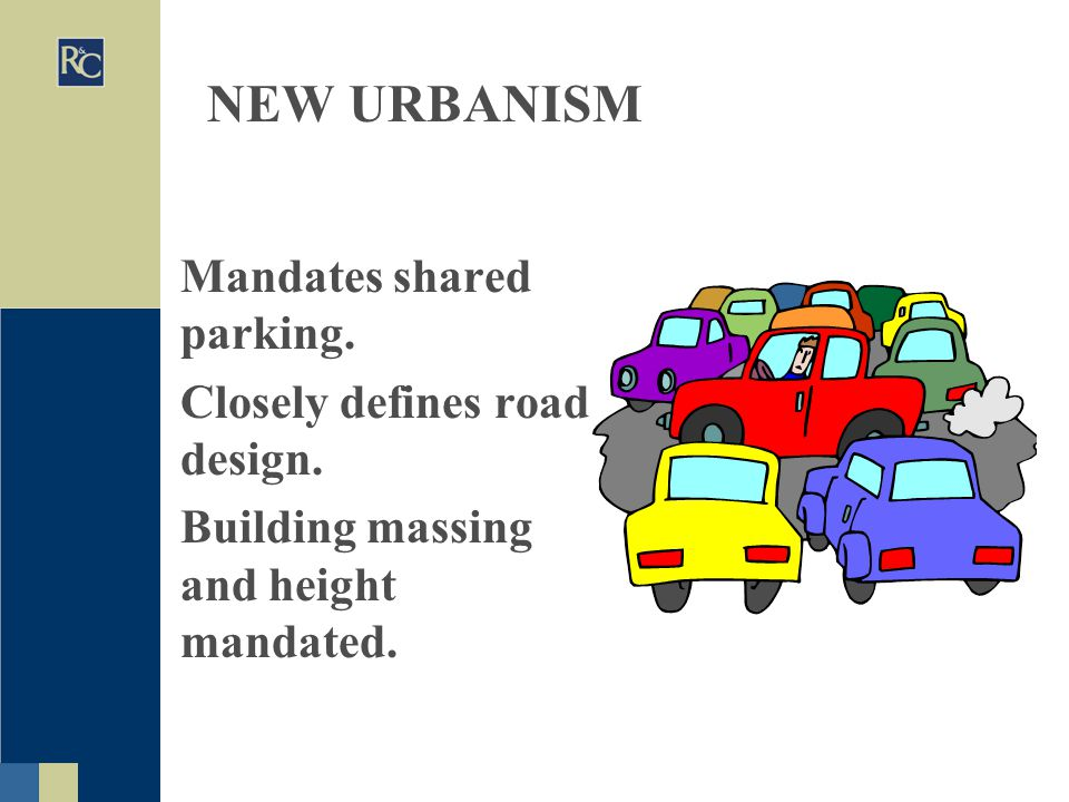 NEW URBANISM Mandates shared parking. Closely defines road design.
