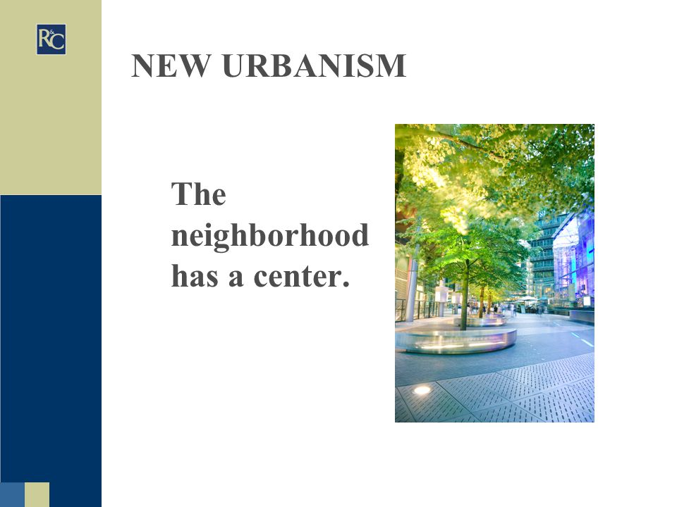 NEW URBANISM The neighborhood has a center.