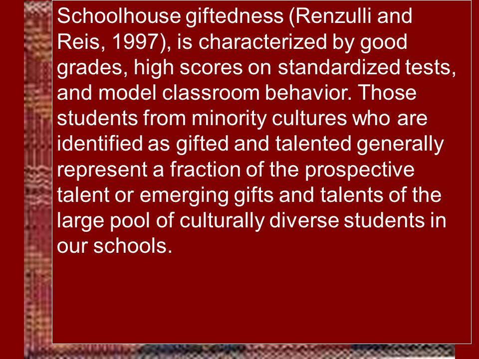 Schoolhouse giftedness (Renzulli and Reis, 1997), is characterized by good grades, high scores on standardized tests, and model classroom behavior. Those students from minority cultures who are identified as gifted and talented generally represent a fraction of the prospective talent or emerging gifts and talents of the large pool of culturally diverse students in our schools.