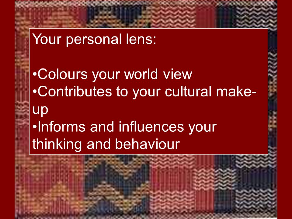 Your personal lens: Colours your world view. Contributes to your cultural make-up.