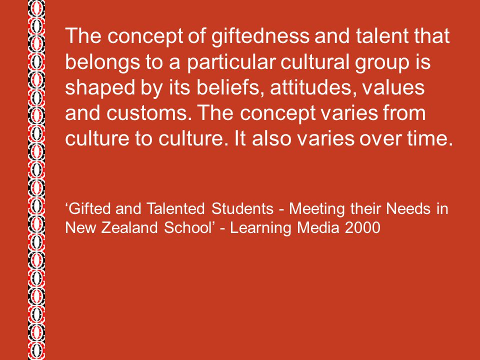 The concept of giftedness and talent that belongs to a particular cultural group is shaped by its beliefs, attitudes, values and customs. The concept varies from culture to culture. It also varies over time.