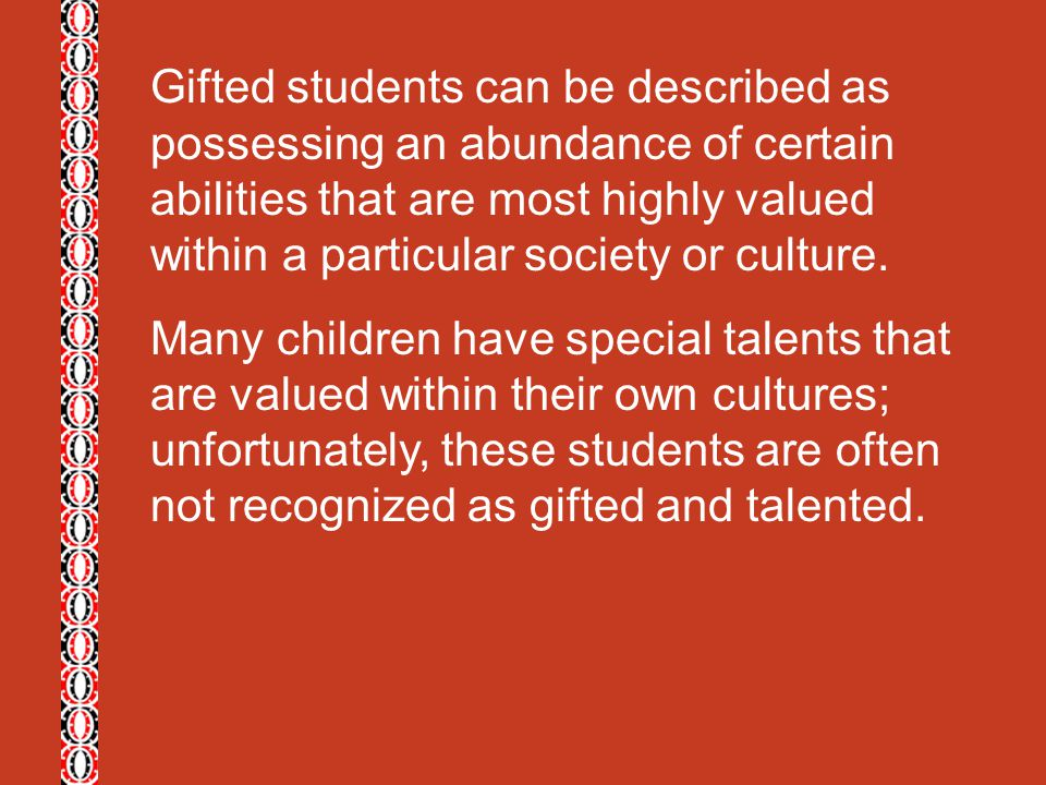 Gifted students can be described as possessing an abundance of certain abilities that are most highly valued within a particular society or culture.
