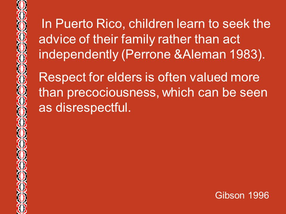In Puerto Rico, children learn to seek the advice of their family rather than act independently (Perrone &Aleman 1983).