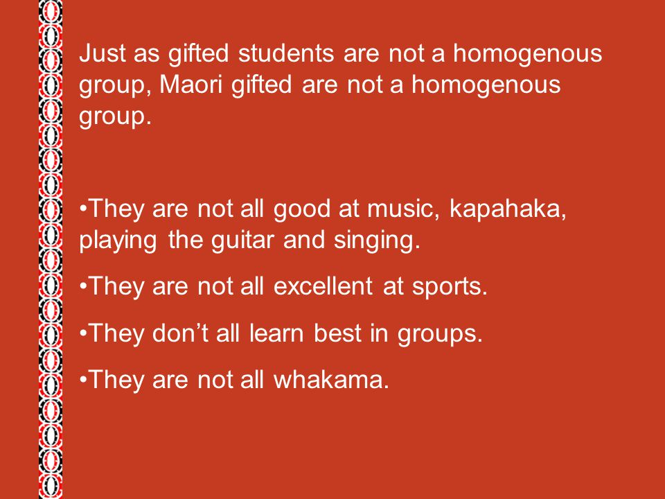 Just as gifted students are not a homogenous group, Maori gifted are not a homogenous group.