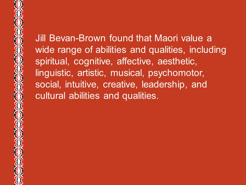 Jill Bevan-Brown found that Maori value a wide range of abilities and qualities, including spiritual, cognitive, affective, aesthetic, linguistic, artistic, musical, psychomotor, social, intuitive, creative, leadership, and cultural abilities and qualities.