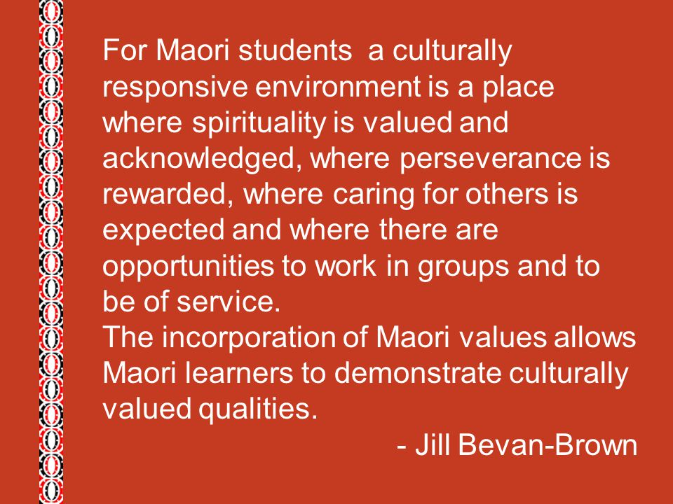 For Maori students a culturally responsive environment is a place where spirituality is valued and acknowledged, where perseverance is rewarded, where caring for others is expected and where there are opportunities to work in groups and to be of service.