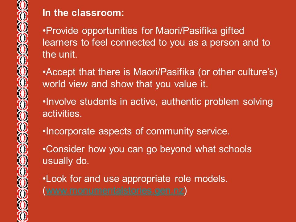 In the classroom: Provide opportunities for Maori/Pasifika gifted learners to feel connected to you as a person and to the unit.