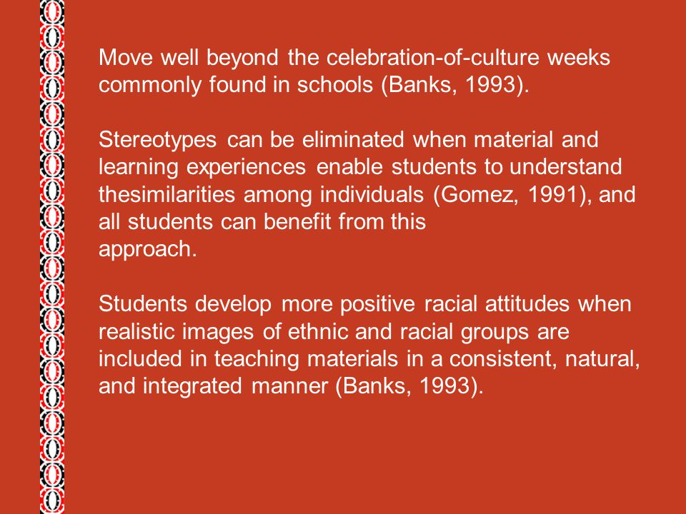 Move well beyond the celebration-of-culture weeks commonly found in schools (Banks, 1993).