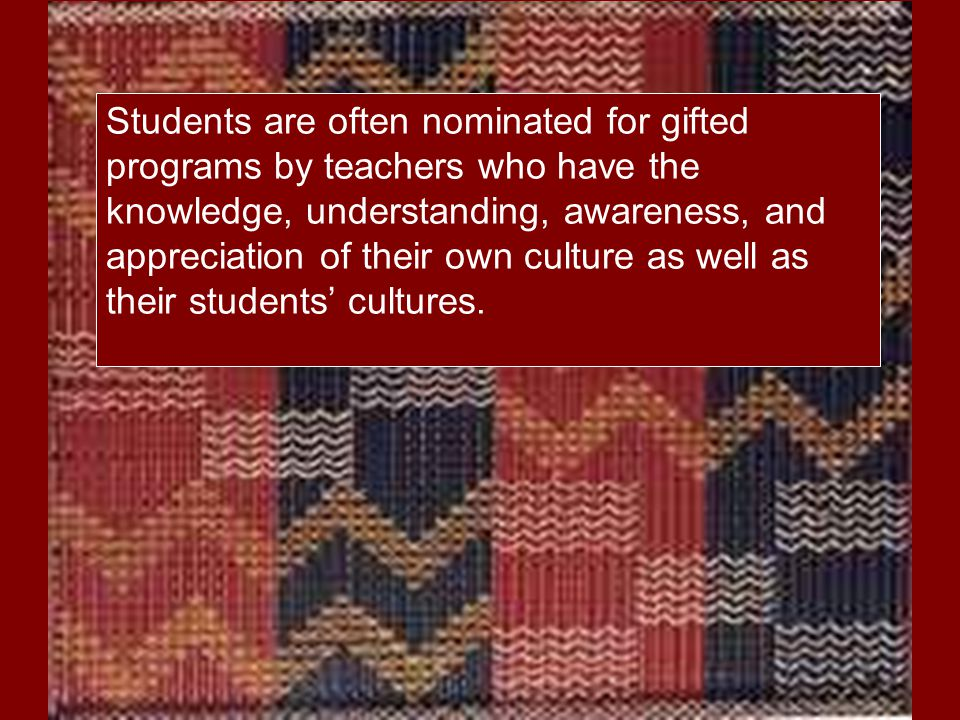 Students are often nominated for gifted programs by teachers who have the knowledge, understanding, awareness, and appreciation of their own culture as well as their students' cultures.