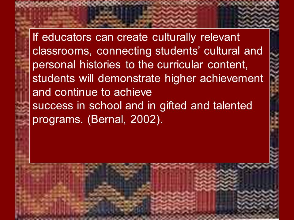 success in school and in gifted and talented programs. (Bernal, 2002).