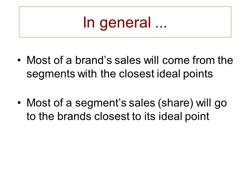 In general ... Most of a brand's sales will come from the segments with the closest ideal points.