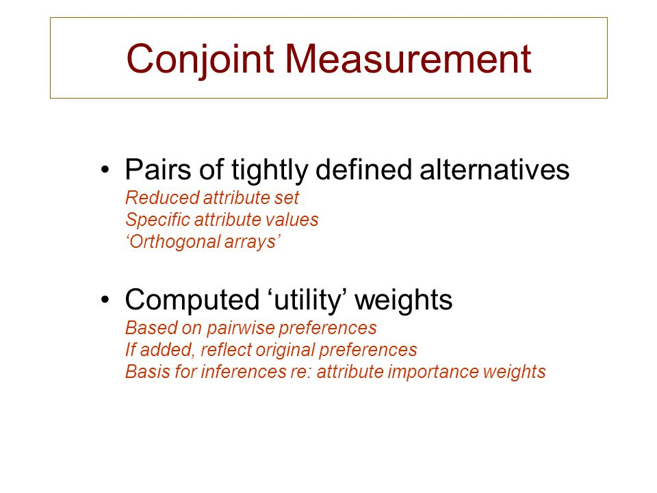 Conjoint Measurement Pairs of tightly defined alternatives Reduced attribute set Specific attribute values 'Orthogonal arrays'