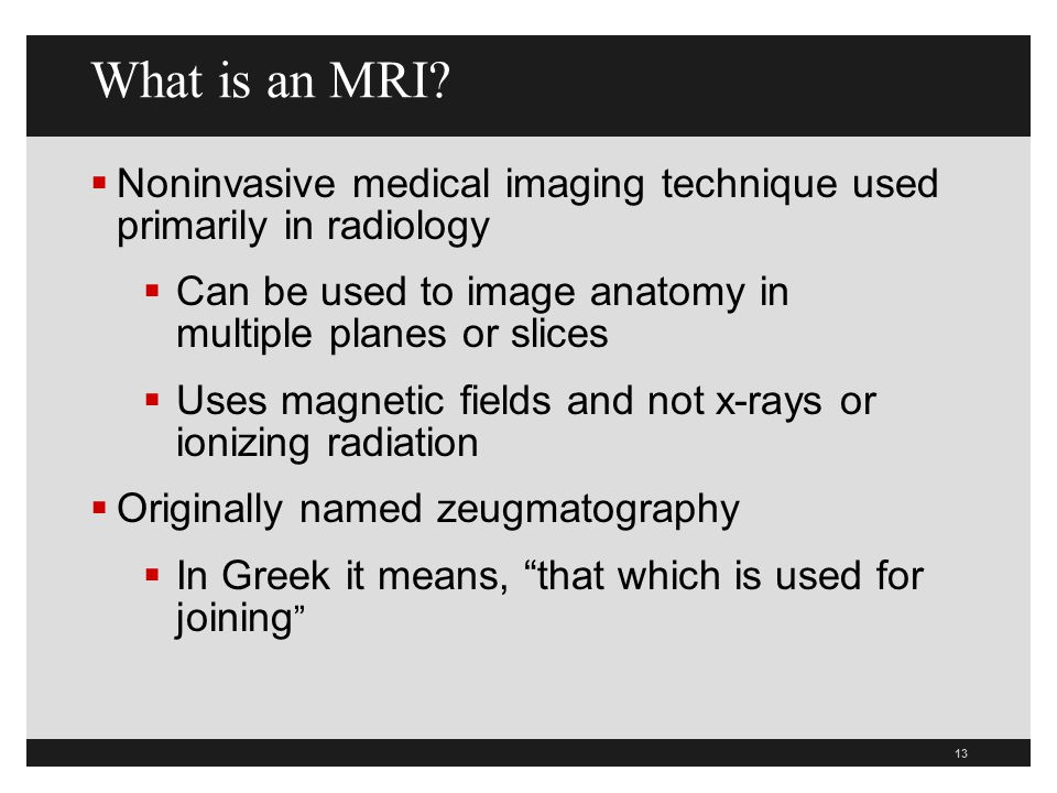 What is an MRI Noninvasive medical imaging technique used primarily in radiology. Can be used to image anatomy in multiple planes or slices.